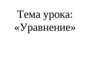 Тема урока: «Уравнение»