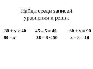 Найди среди записей уравнения и реши. 30 + x > 40 45 – 5 = 40 60 + x = 90 80