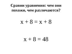 Сравни уравнения: чем они похожи, чем различаются? x + 8 = x + 8 x + 8 = 48