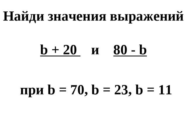 Найди значения выражений b + 20 и 80 - b при b = 70, b = 23, b = 11