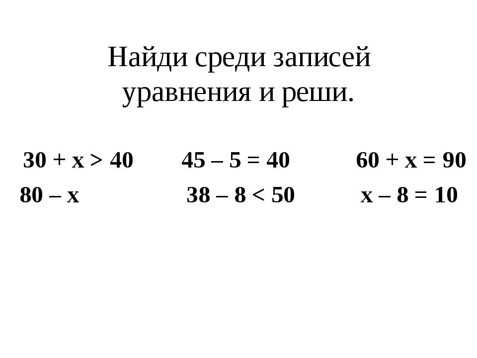 Найди среди записей уравнения и реши. 30 + x > 40 45 – 5 = 40 60 + x = 90 80...