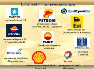 Ірі мұнай өңдеу компаниялары датская Maersk Oil итальянская Eni (Карашыганак,