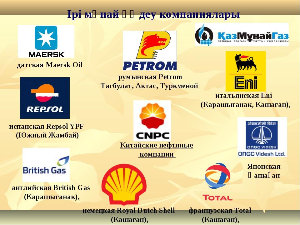 Ірі мұнай өңдеу компаниялары датская Maersk Oil итальянская Eni (Карашыганак,...