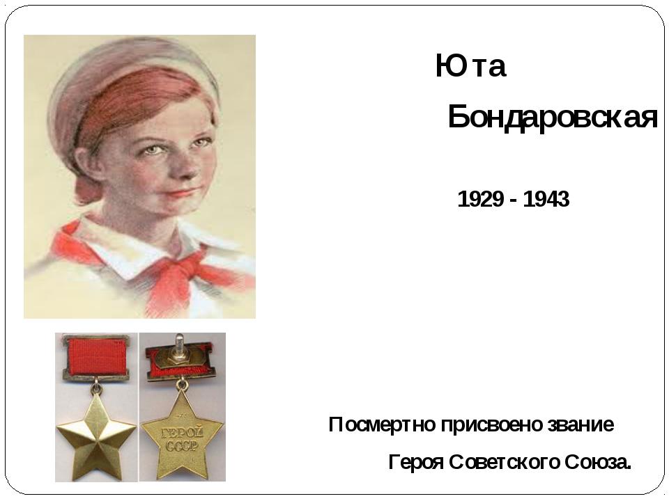 Юта Бондаровская 1929 - 1943 Посмертно присвоено звание Героя Советского Сою...