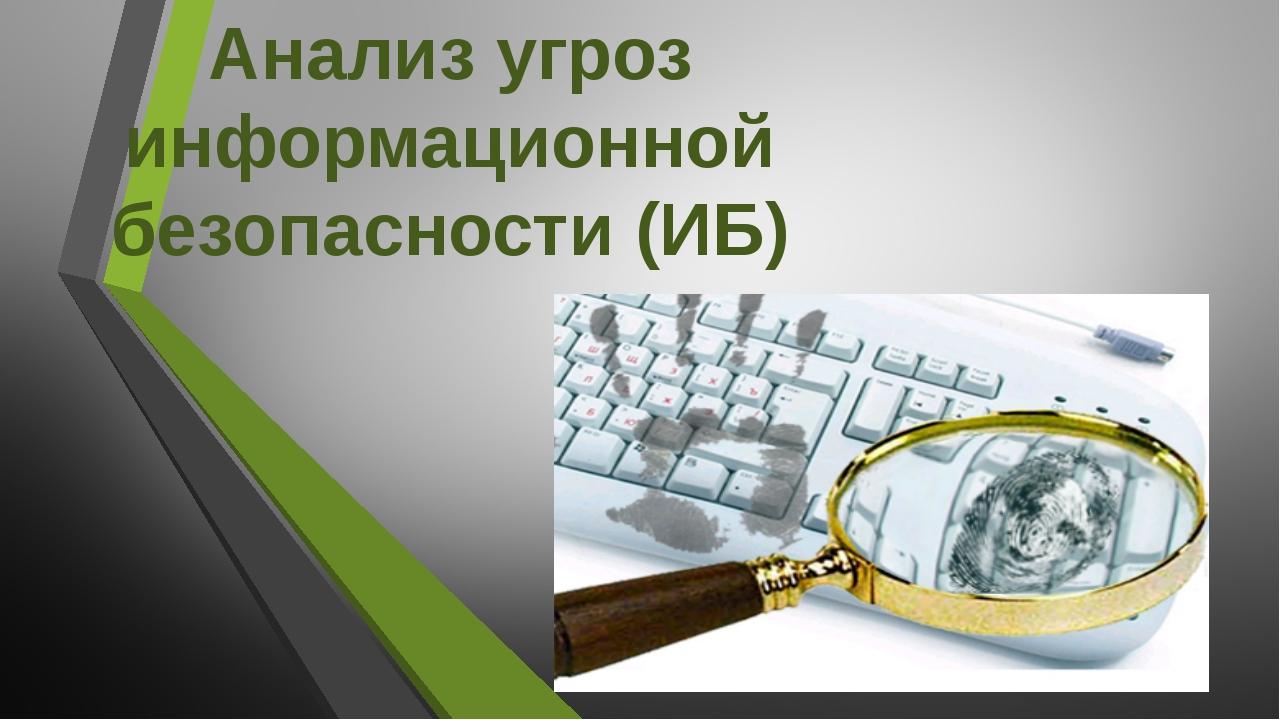 Анализ угроз информационной безопасности (ИБ)