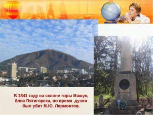 В 1841 году на склоне горы Машук, близ Пятигорска, во время дуэли был убит М.