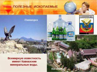 Всемирную известность имеют Кавказские минеральные воды. Пятигорск Кисловодск