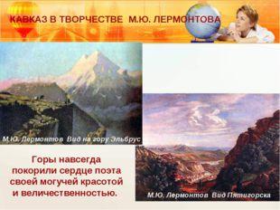 КАВКАЗ В ТВОРЧЕСТВЕ М.Ю. ЛЕРМОНТОВА Горы навсегда покорили сердце поэта своей