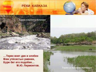 РЕКИ КАВКАЗА Терек в верхнем течении Терек в нижнем течении …Терек воет дик и