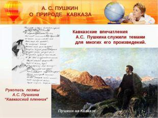 А. С. ПУШКИН О ПРИРОДЕ КАВКАЗА Кавказские впечатления А.С. Пушкина служили те