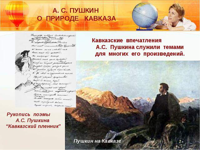 А. С. ПУШКИН О ПРИРОДЕ КАВКАЗА Кавказские впечатления А.С. Пушкина служили те...
