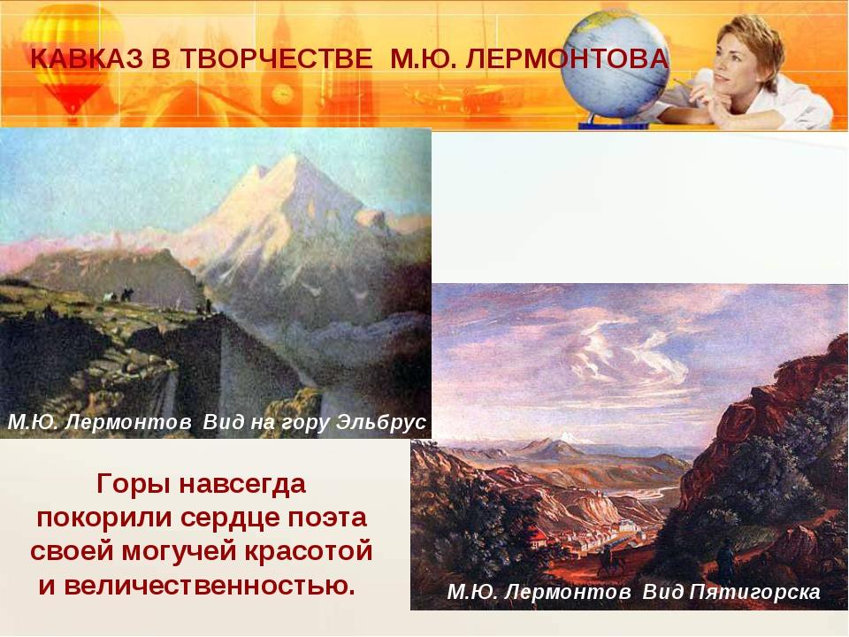 КАВКАЗ В ТВОРЧЕСТВЕ М.Ю. ЛЕРМОНТОВА Горы навсегда покорили сердце поэта своей...
