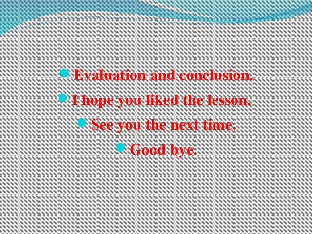 Evaluation and conclusion. I hope you liked the lesson. See you the next time...