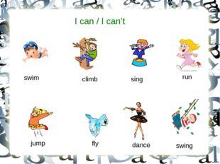 I can / I can't swim sing run jump dance climb fly swing