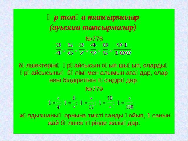 Әр топқа тапсырмалар (ауызша тапсырмалар) №776 бөлшектерінің әрқайсысын оқып...