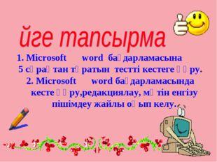 1. Microsoftword бағдарламасына 5 сұрақтан тұратын тестті кестеге құру. 2. M