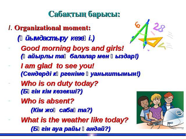 Сабақтың барысы: І. Organizational moment: (Ұйымдастыру кезеңі.) Good morning...