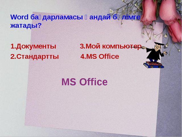 MS Office Word бағдарламасы қандай бөлімге жатады? 1.Документы 3.Мой компьюте...