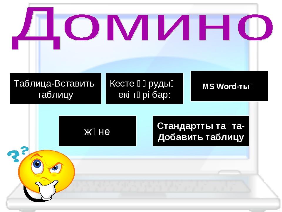 Таблица-Вставить таблицу Кесте құрудың екі түрі бар: MS Word-тың және Стандар...