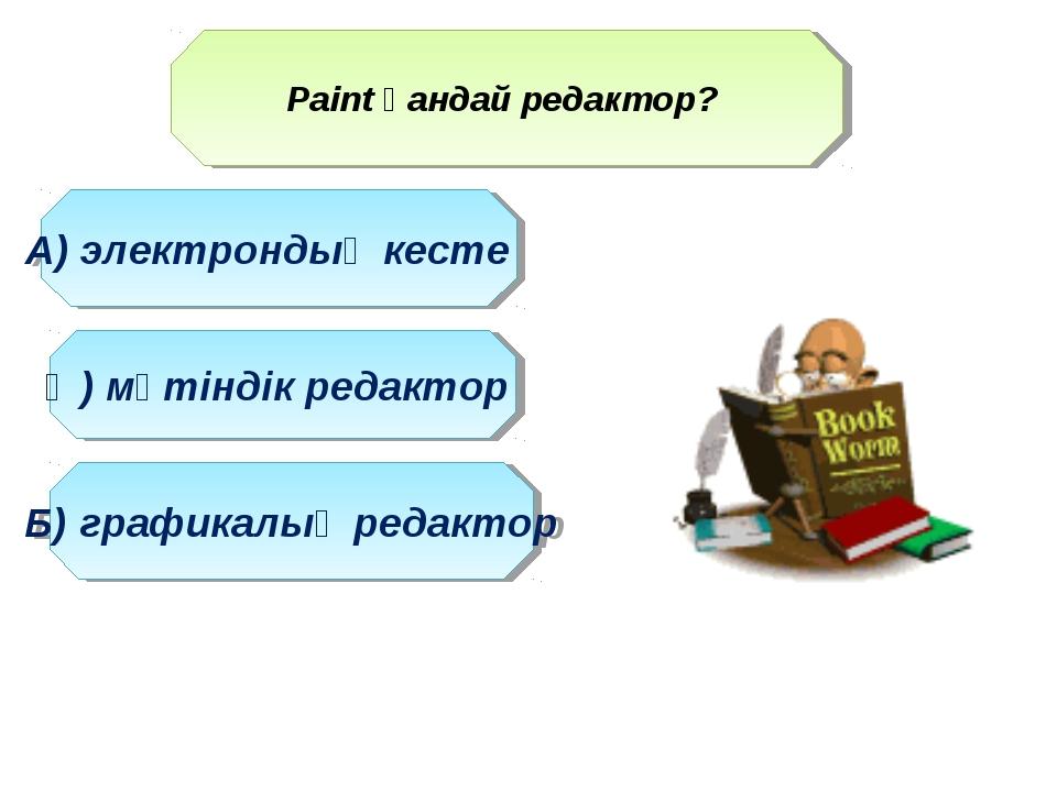 Paint қандай редактор? Ә) мәтіндік редактор А) электрондық кесте Б) графикалы...