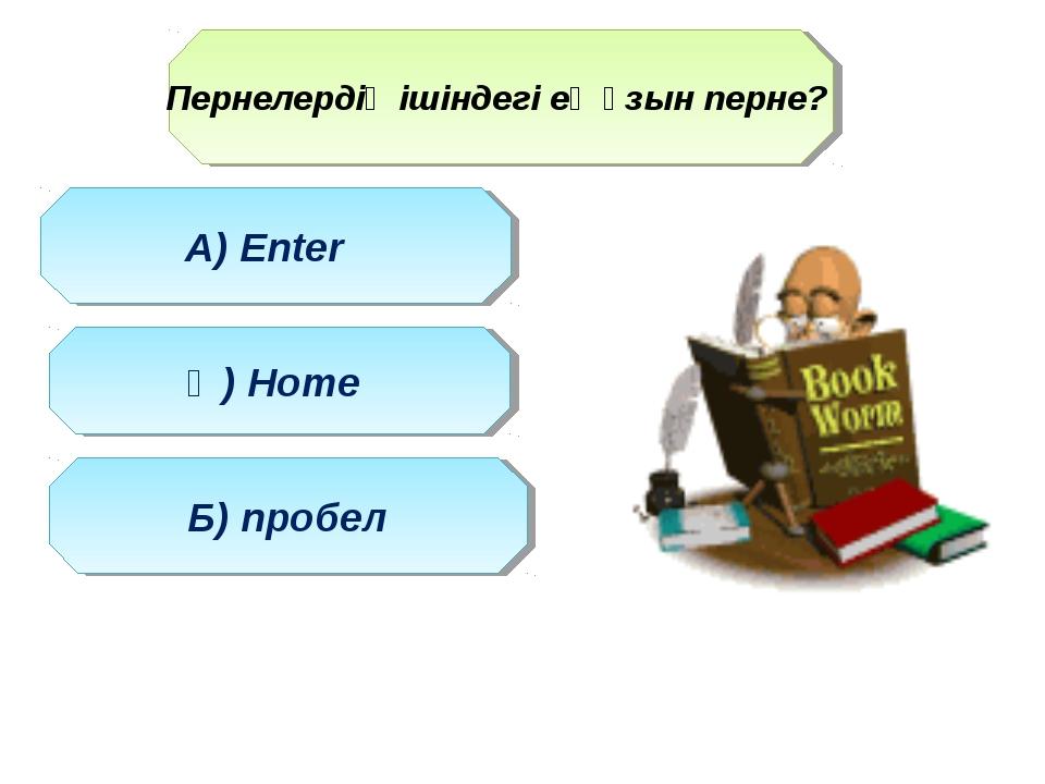 Пернелердің ішіндегі ең ұзын перне? Ә) Home А) Enter Б) пробел