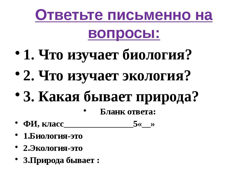 Ответьте письменно на вопросы: 1. Что изучает биология? 2. Что изучает эколог...