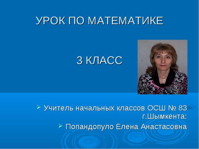 УРОК ПО МАТЕМАТИКЕ 3 КЛАСС Учитель начальных классов ОСШ № 83 г.Шымкента: По...