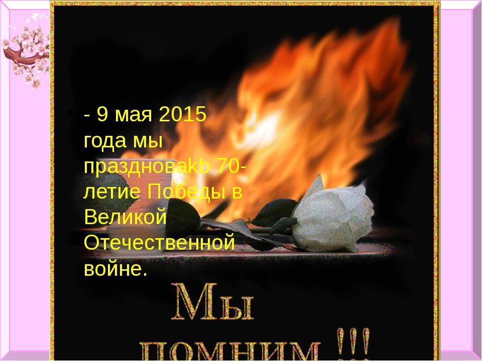 - 9 мая 2015 года мы праздноваkb 70-летие Победы в Великой Отечественной войне.