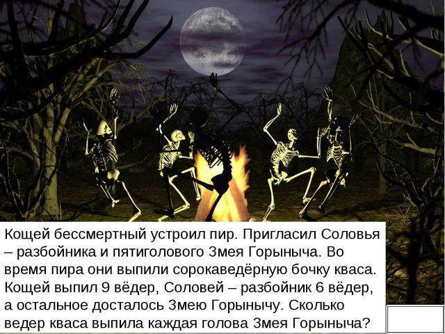 Кощей бессмертный устроил пир. Пригласил Соловья – разбойника и пятиголового...