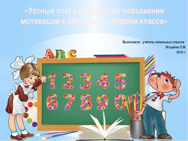Выполнила : учитель начальных классов Игошина Л.М. 2015 г. «Устный счет как...