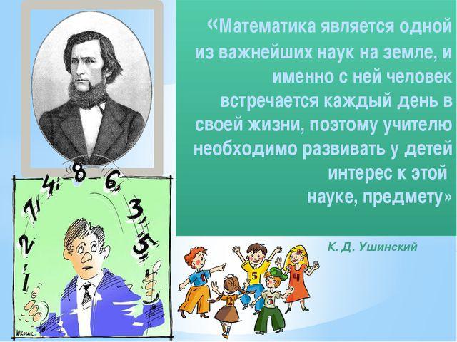 К. Д. Ушинский «Математика является одной из важнейших наук на земле, и имен...