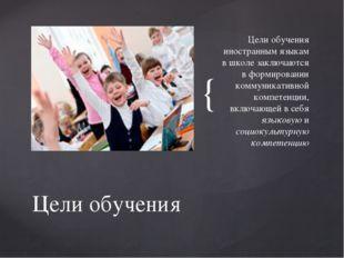 Цели обучения иностранным языкам в школе заключаются в формировании коммуник