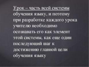 Урок – часть всей системы обучения языку, и поэтому при разработке каждого ур