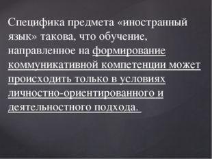 Специфика предмета «иностранный язык» такова, что обучение, направленное на ф