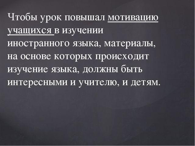 Чтобы урок повышал мотивацию учащихся в изучении иностранного языка, материал...