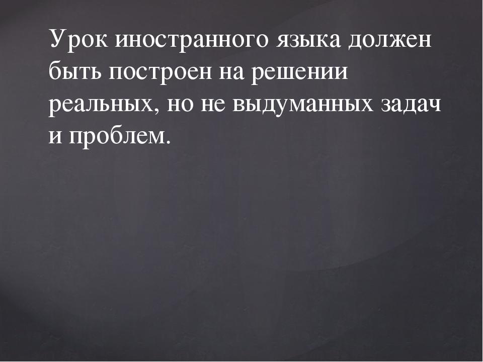 Урок иностранного языка должен быть построен на решении реальных, но не выдум...