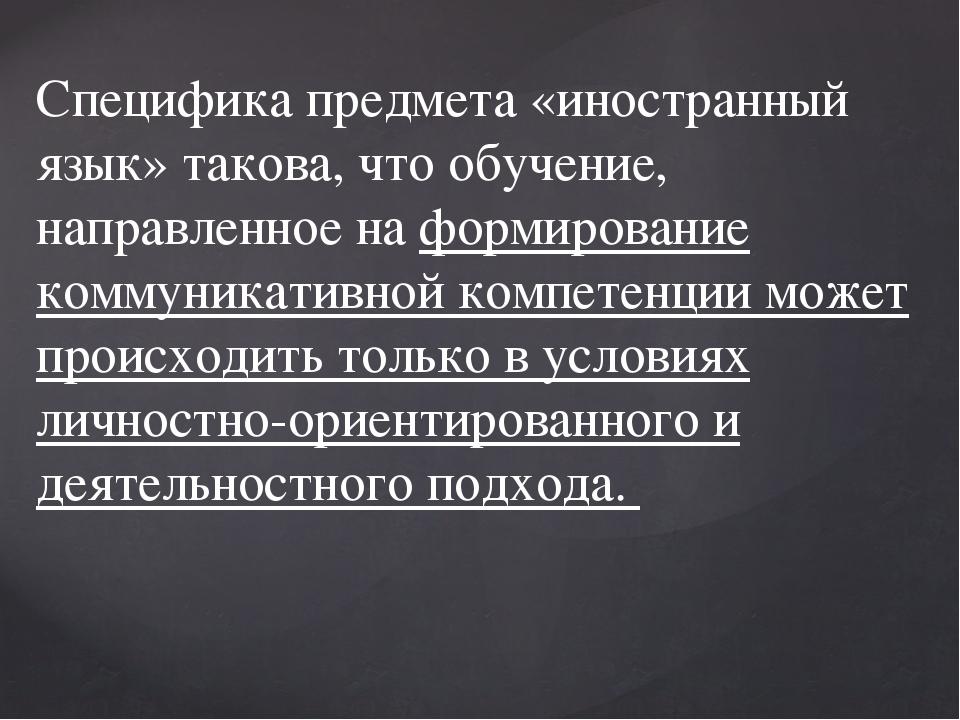 Специфика предмета «иностранный язык» такова, что обучение, направленное на ф...