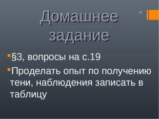 Домашнее задание §3, вопросы на с.19 Проделать опыт по получению тени, наблюд