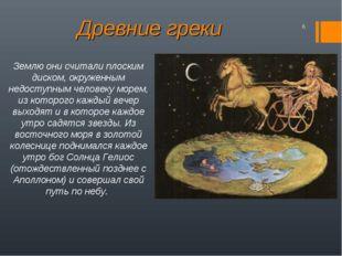 Древние греки Землю они считали плоским диском, окруженным недоступным челове