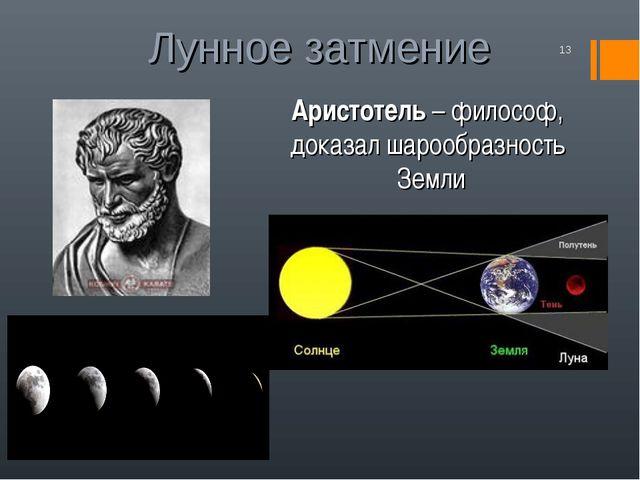 Лунное затмение * Аристотель – философ, доказал шарообразность Земли