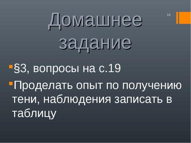 Домашнее задание §3, вопросы на с.19 Проделать опыт по получению тени, наблюд...