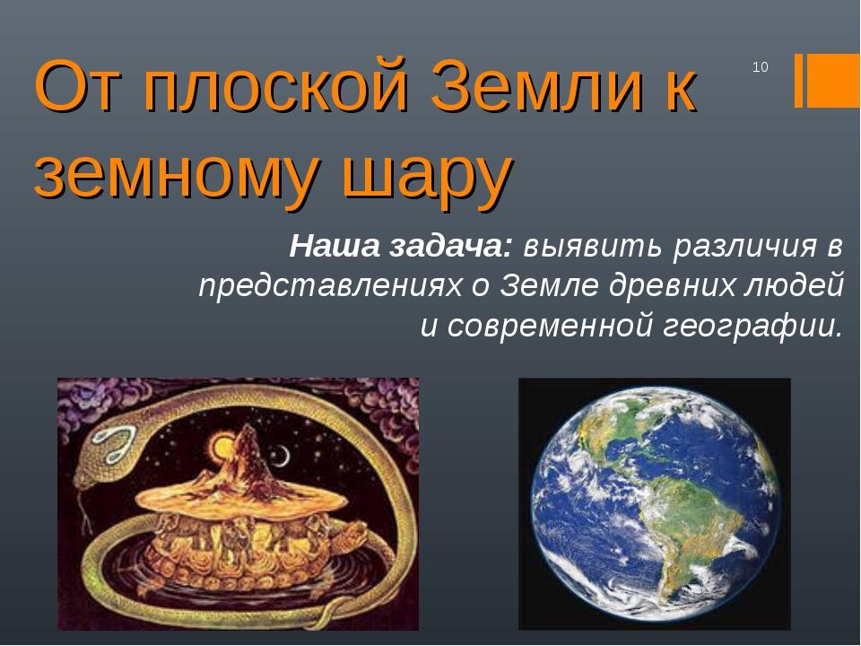 От плоской Земли к земному шару * Наша задача: выявить различия в представлен...