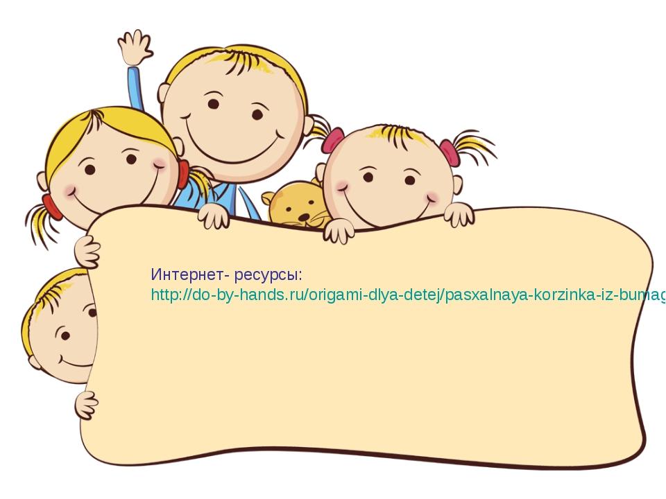 Интернет- ресурсы: http://do-by-hands.ru/origami-dlya-detej/pasxalnaya-korzin...