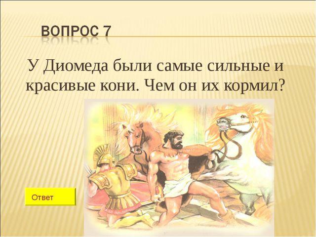 У Диомеда были самые сильные и красивые кони. Чем он их кормил? Ответ