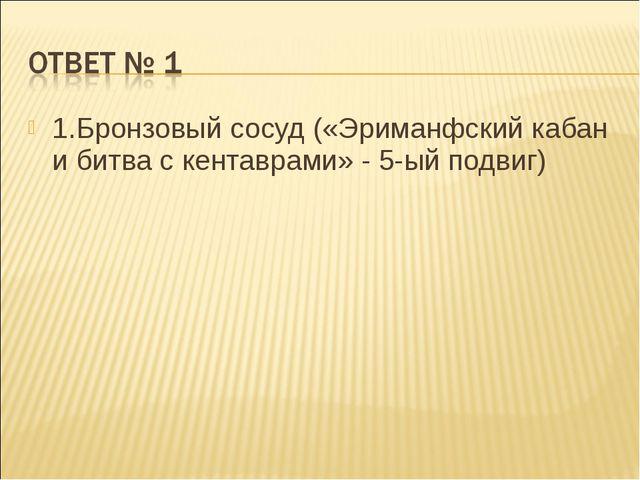 1.Бронзовый сосуд («Эриманфский кабан и битва с кентаврами» - 5-ый подвиг)