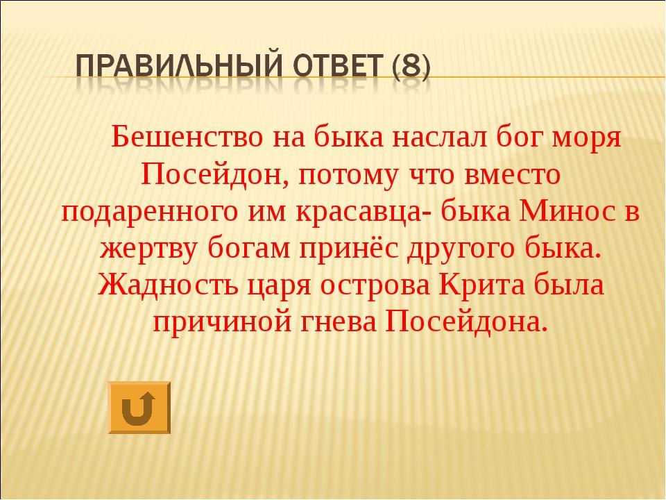 Бешенство на быка наслал бог моря Посейдон, потому что вместо подаренного им...