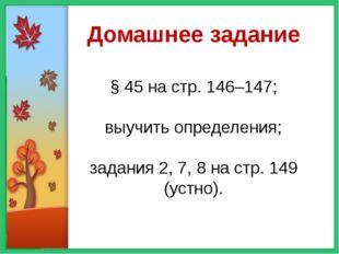 Домашнее задание § 45 на стр. 146–147; выучить определения; задания 2, 7, 8