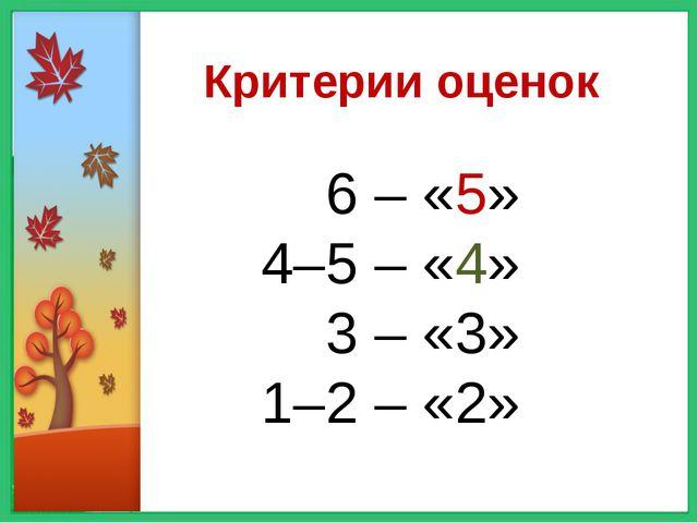 Критерии оценок 6 – «5» 4–5 – «4» 3 – «3» 1–2 – «2»