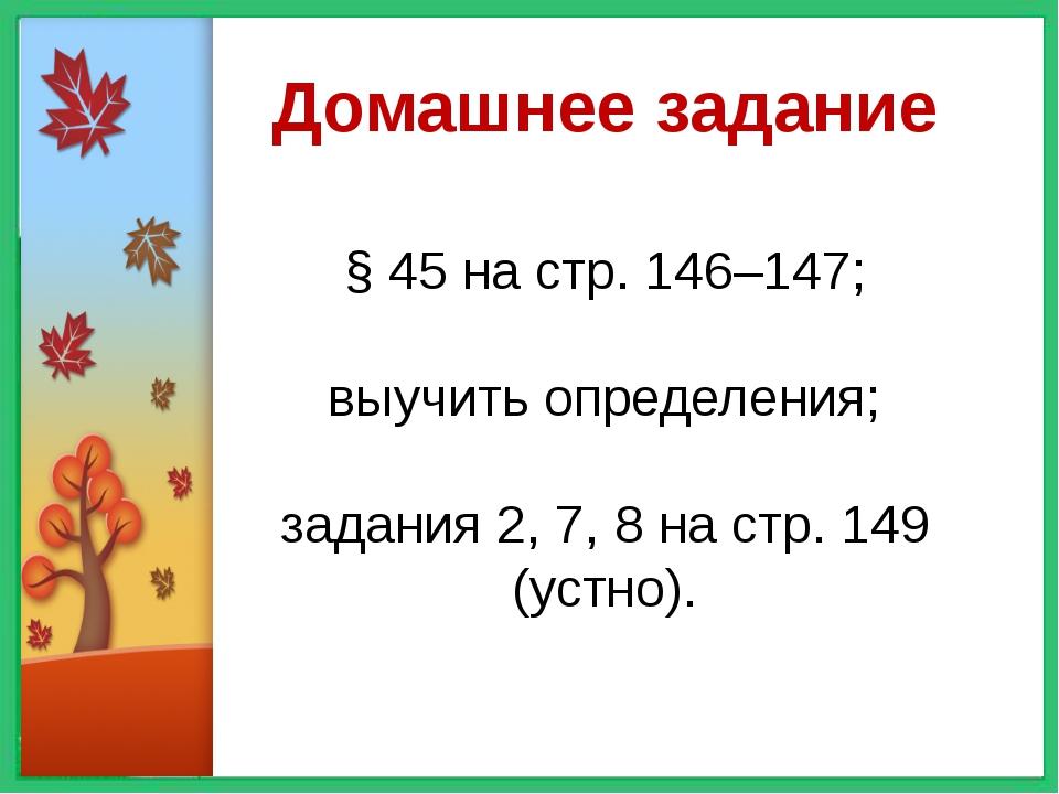 Домашнее задание § 45 на стр. 146–147; выучить определения; задания 2, 7, 8...