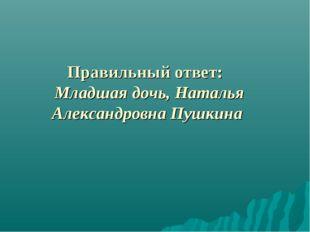 Правильный ответ: Младшая дочь, Наталья Александровна Пушкина